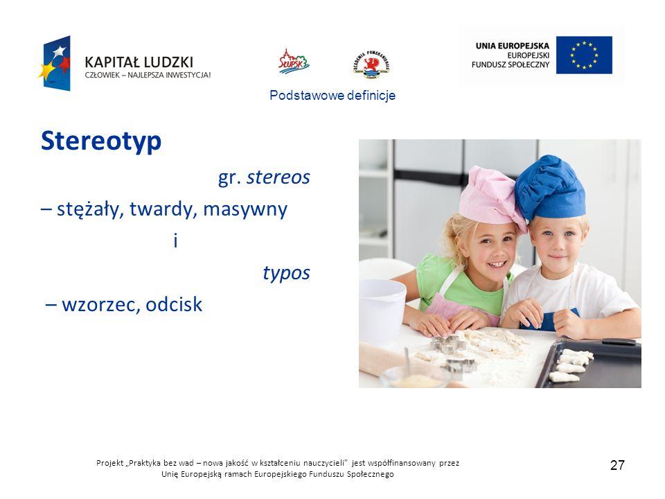 """Projekt """"Praktyka bez wad – nowa jakość w kształceniu nauczycieli jest współfinansowany przez Unię Europejską ramach Europejskiego Funduszu Społecznego 27 Podstawowe definicje Stereotyp gr."""