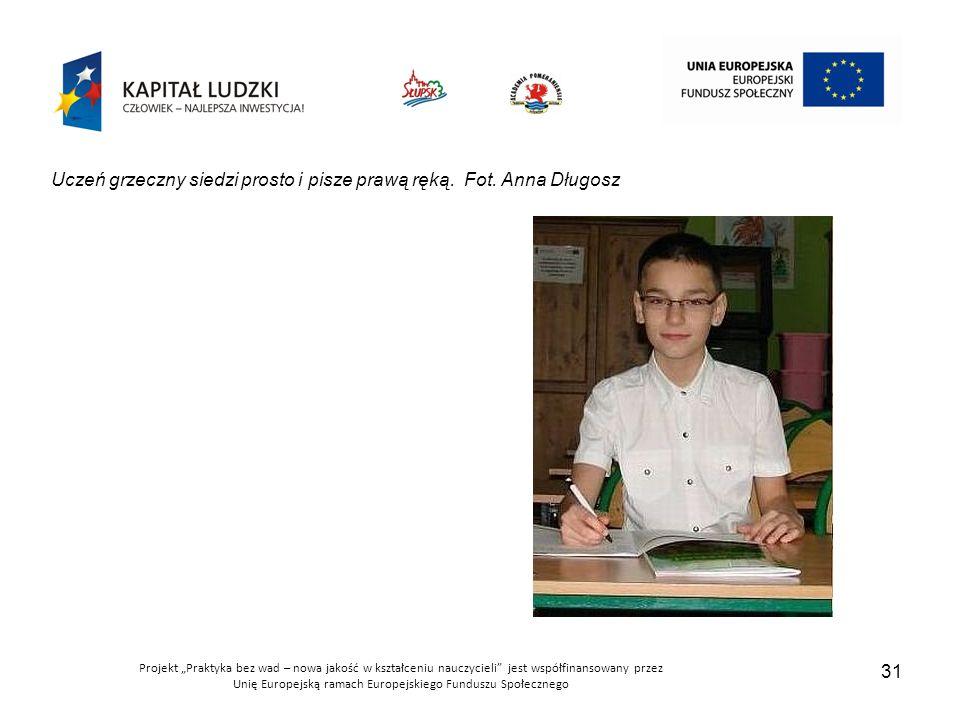 """Projekt """"Praktyka bez wad – nowa jakość w kształceniu nauczycieli jest współfinansowany przez Unię Europejską ramach Europejskiego Funduszu Społecznego 31 Uczeń grzeczny siedzi prosto i pisze prawą ręką."""