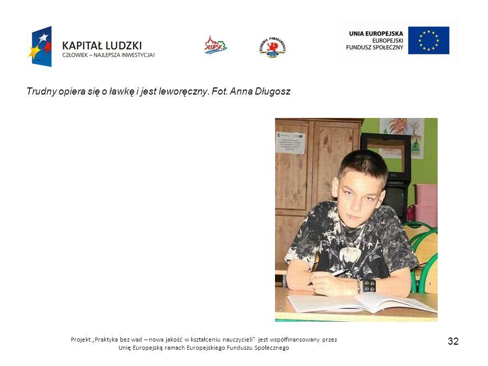 """Projekt """"Praktyka bez wad – nowa jakość w kształceniu nauczycieli jest współfinansowany przez Unię Europejską ramach Europejskiego Funduszu Społecznego 32 Trudny opiera się o ławkę i jest leworęczny."""