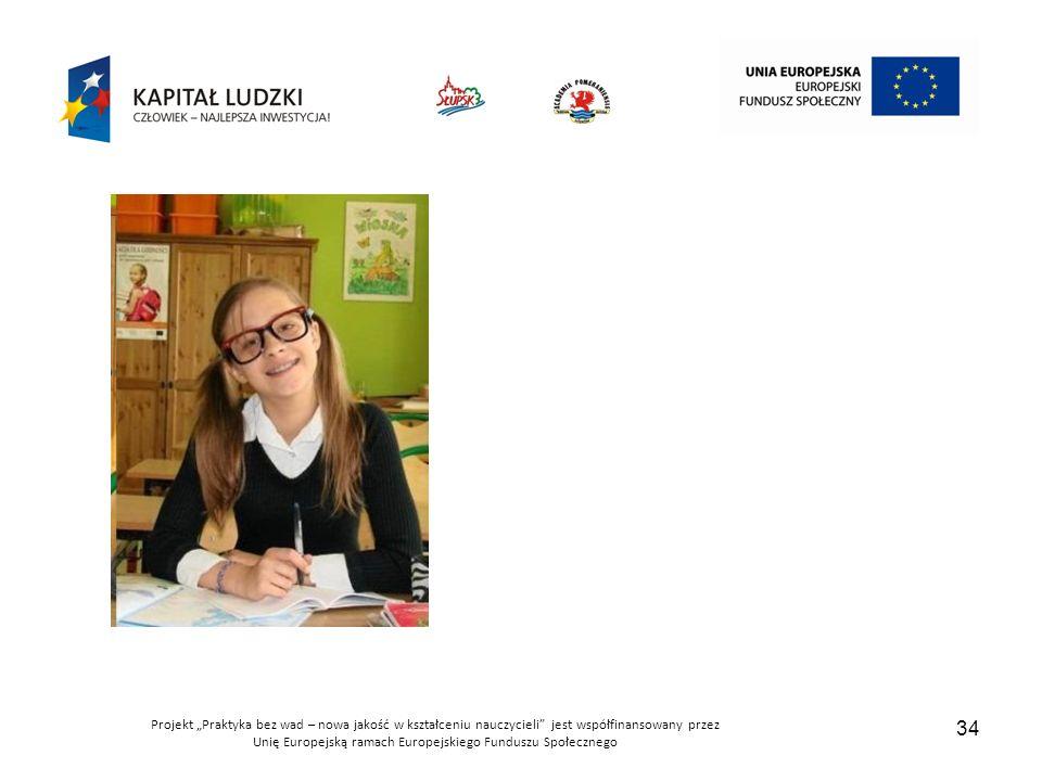 """Projekt """"Praktyka bez wad – nowa jakość w kształceniu nauczycieli jest współfinansowany przez Unię Europejską ramach Europejskiego Funduszu Społecznego 34"""