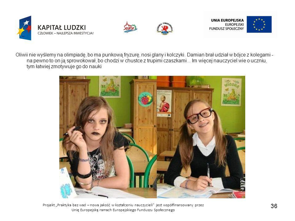 """Projekt """"Praktyka bez wad – nowa jakość w kształceniu nauczycieli jest współfinansowany przez Unię Europejską ramach Europejskiego Funduszu Społecznego 36 Oliwii nie wyślemy na olimpiadę, bo ma punkową fryzurę, nosi glany i kolczyki."""