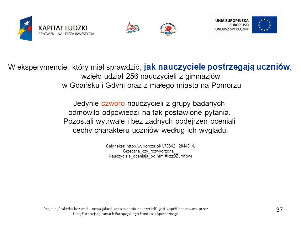 """Projekt """"Praktyka bez wad – nowa jakość w kształceniu nauczycieli jest współfinansowany przez Unię Europejską ramach Europejskiego Funduszu Społecznego 37 W eksperymencie, który miał sprawdzić, jak nauczyciele postrzegają uczniów, wzięło udział 256 nauczycieli z gimnazjów w Gdańsku i Gdyni oraz z małego miasta na Pomorzu Jedynie czworo nauczycieli z grupy badanych odmówiło odpowiedzi na tak postawione pytania."""