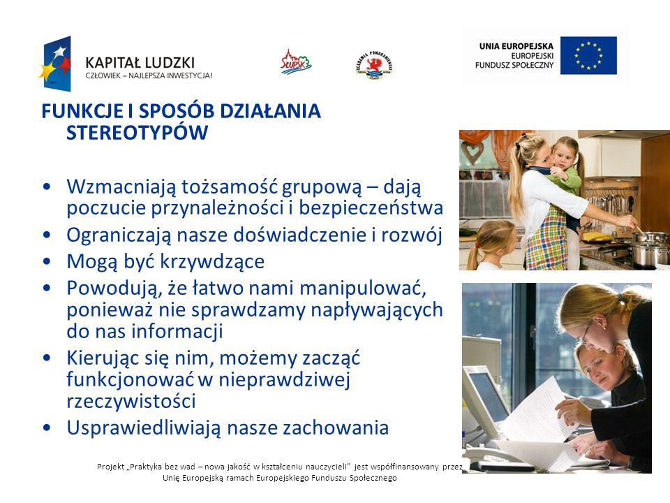 """Projekt """"Praktyka bez wad – nowa jakość w kształceniu nauczycieli jest współfinansowany przez Unię Europejską ramach Europejskiego Funduszu Społecznego 39 FUNKCJE I SPOSÓB DZIAŁANIA STEREOTYPÓW Wzmacniają tożsamość grupową – dają poczucie przynależności i bezpieczeństwa Ograniczają nasze doświadczenie i rozwój Mogą być krzywdzące Powodują, że łatwo nami manipulować, ponieważ nie sprawdzamy napływających do nas informacji Kierując się nim, możemy zacząć funkcjonować w nieprawdziwej rzeczywistości Usprawiedliwiają nasze zachowania"""