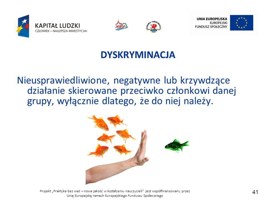 """Projekt """"Praktyka bez wad – nowa jakość w kształceniu nauczycieli jest współfinansowany przez Unię Europejską ramach Europejskiego Funduszu Społecznego 41 DYSKRYMINACJA Nieusprawiedliwione, negatywne lub krzywdzące działanie skierowane przeciwko członkowi danej grupy, wyłącznie dlatego, że do niej należy."""