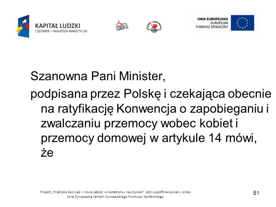 """Projekt """"Praktyka bez wad – nowa jakość w kształceniu nauczycieli jest współfinansowany przez Unię Europejską ramach Europejskiego Funduszu Społecznego 51 Szanowna Pani Minister, podpisana przez Polskę i czekająca obecnie na ratyfikację Konwencja o zapobieganiu i zwalczaniu przemocy wobec kobiet i przemocy domowej w artykule 14 mówi, że"""