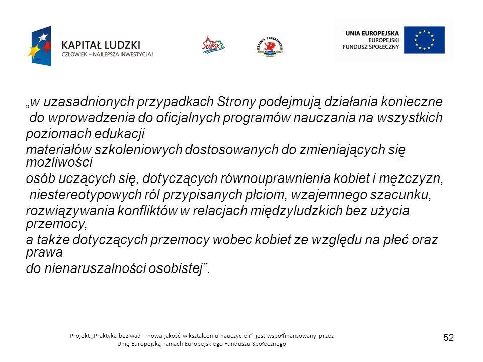 """Projekt """"Praktyka bez wad – nowa jakość w kształceniu nauczycieli jest współfinansowany przez Unię Europejską ramach Europejskiego Funduszu Społecznego 52 """" w uzasadnionych przypadkach Strony podejmują działania konieczne do wprowadzenia do oficjalnych programów nauczania na wszystkich poziomach edukacji materiałów szkoleniowych dostosowanych do zmieniających się możliwości osób uczących się, dotyczących równouprawnienia kobiet i mężczyzn, niestereotypowych ról przypisanych płciom, wzajemnego szacunku, rozwiązywania konfliktów w relacjach międzyludzkich bez użycia przemocy, a także dotyczących przemocy wobec kobiet ze względu na płeć oraz prawa do nienaruszalności osobistej ."""