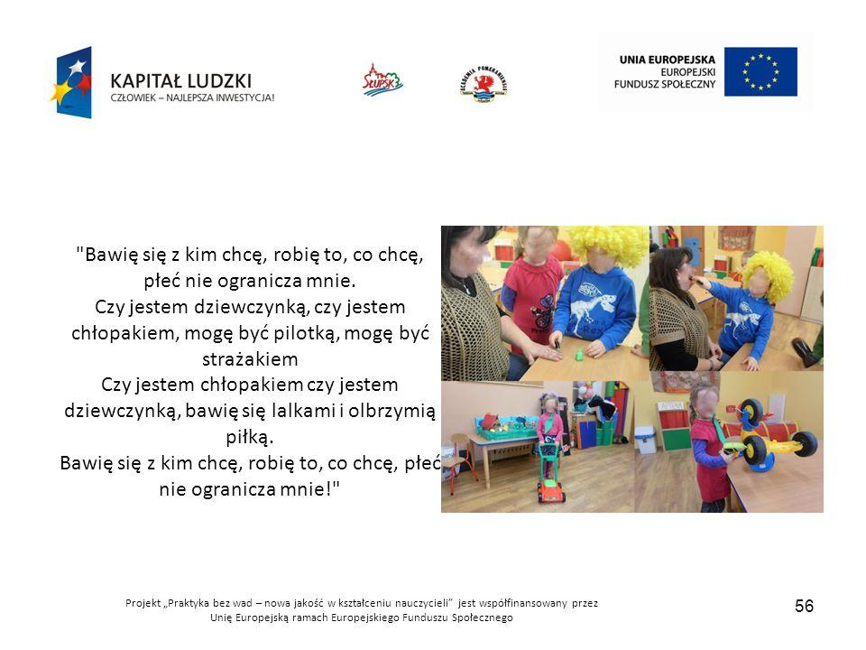 """Projekt """"Praktyka bez wad – nowa jakość w kształceniu nauczycieli jest współfinansowany przez Unię Europejską ramach Europejskiego Funduszu Społecznego 56 Bawię się z kim chcę, robię to, co chcę, płeć nie ogranicza mnie."""