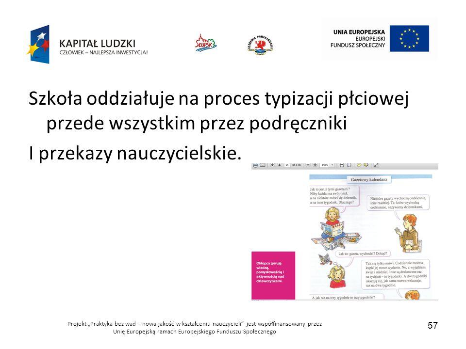 """Projekt """"Praktyka bez wad – nowa jakość w kształceniu nauczycieli jest współfinansowany przez Unię Europejską ramach Europejskiego Funduszu Społecznego 57 Szkoła oddziałuje na proces typizacji płciowej przede wszystkim przez podręczniki I przekazy nauczycielskie."""