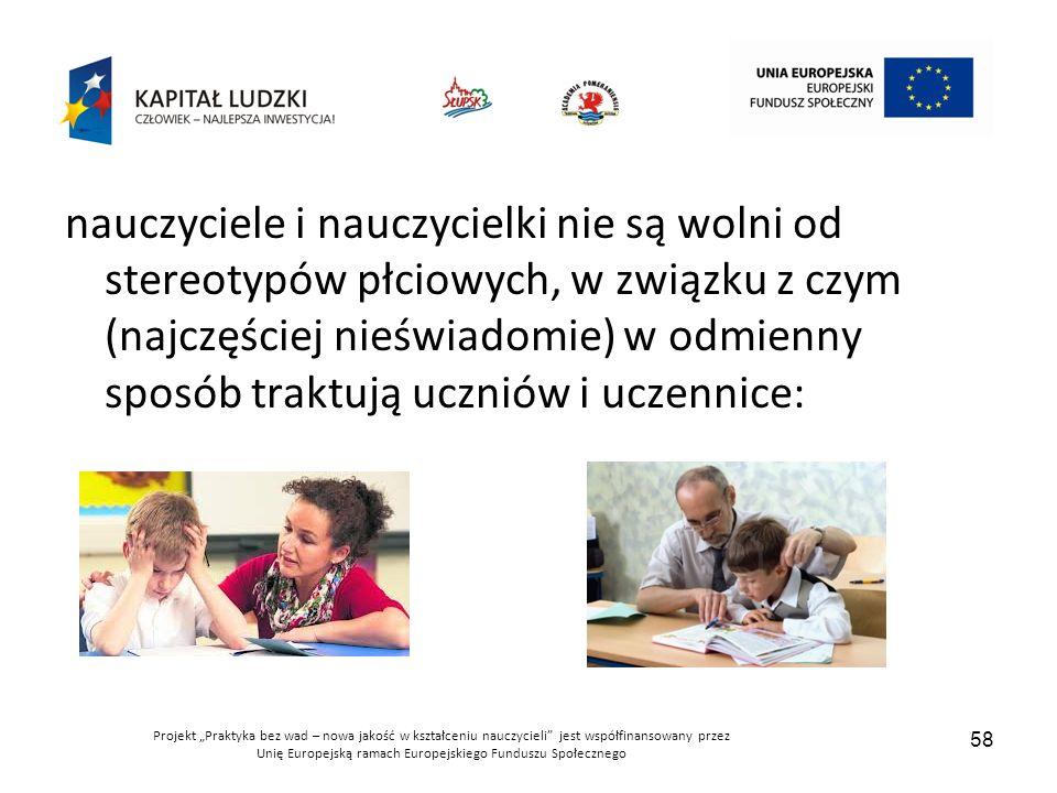 """Projekt """"Praktyka bez wad – nowa jakość w kształceniu nauczycieli jest współfinansowany przez Unię Europejską ramach Europejskiego Funduszu Społecznego 58 nauczyciele i nauczycielki nie są wolni od stereotypów płciowych, w związku z czym (najczęściej nieświadomie) w odmienny sposób traktują uczniów i uczennice:"""