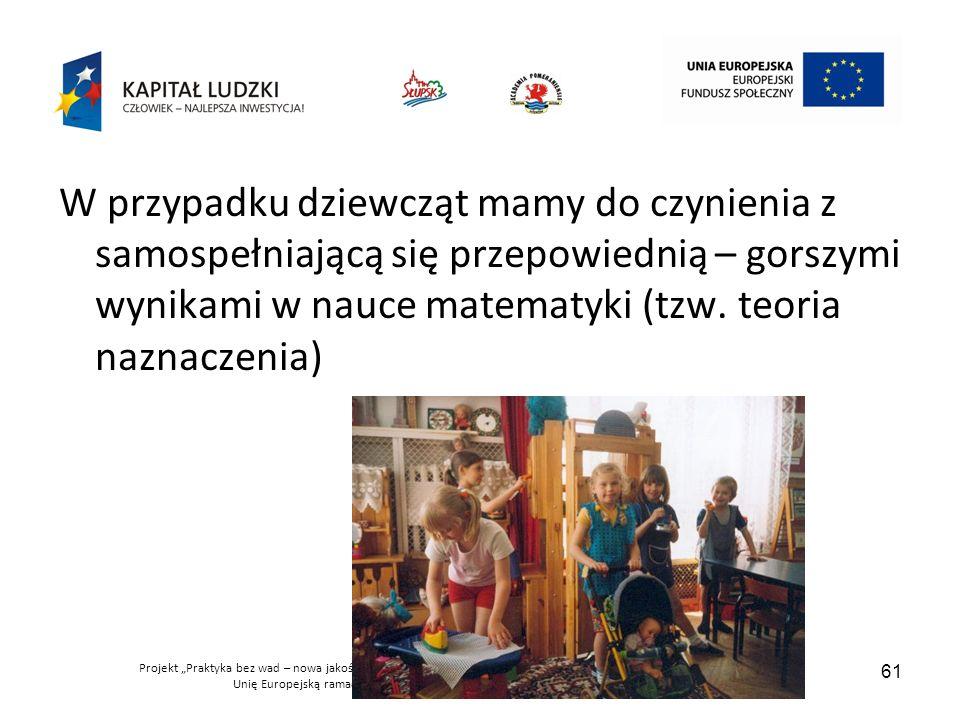 """Projekt """"Praktyka bez wad – nowa jakość w kształceniu nauczycieli jest współfinansowany przez Unię Europejską ramach Europejskiego Funduszu Społecznego 61 W przypadku dziewcząt mamy do czynienia z samospełniającą się przepowiednią – gorszymi wynikami w nauce matematyki (tzw."""