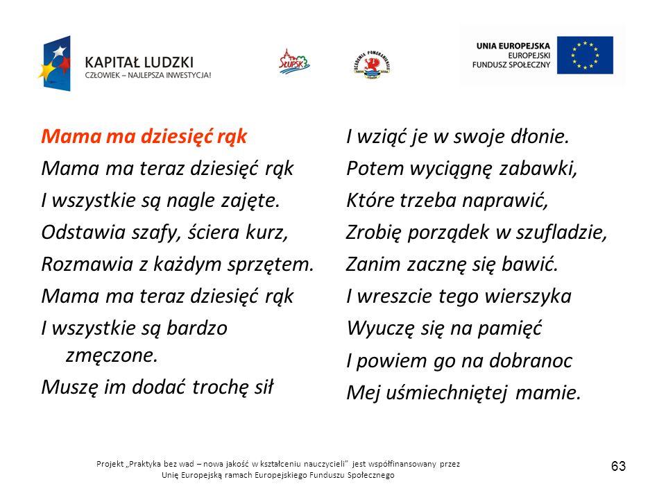 """Projekt """"Praktyka bez wad – nowa jakość w kształceniu nauczycieli jest współfinansowany przez Unię Europejską ramach Europejskiego Funduszu Społecznego 63 Mama ma dziesięć rąk Mama ma teraz dziesięć rąk I wszystkie są nagle zajęte."""