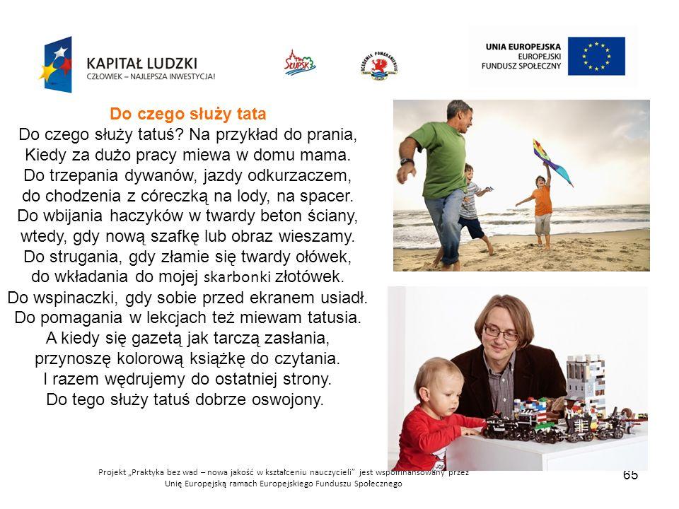 """Projekt """"Praktyka bez wad – nowa jakość w kształceniu nauczycieli jest współfinansowany przez Unię Europejską ramach Europejskiego Funduszu Społecznego 65 Do czego służy tata Do czego służy tatuś."""