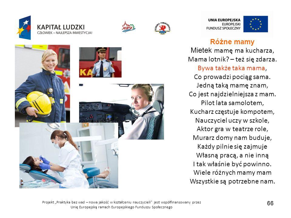 """Projekt """"Praktyka bez wad – nowa jakość w kształceniu nauczycieli jest współfinansowany przez Unię Europejską ramach Europejskiego Funduszu Społecznego 66 Różne mamy Mietek mamę ma kucharza, Mama lotnik."""
