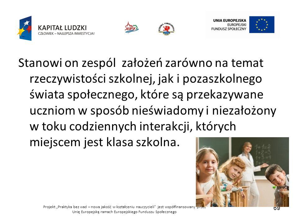 """Projekt """"Praktyka bez wad – nowa jakość w kształceniu nauczycieli jest współfinansowany przez Unię Europejską ramach Europejskiego Funduszu Społecznego 69 Stanowi on zespól założeń zarówno na temat rzeczywistości szkolnej, jak i pozaszkolnego świata społecznego, które są przekazywane uczniom w sposób nieświadomy i niezałożony w toku codziennych interakcji, których miejscem jest klasa szkolna."""