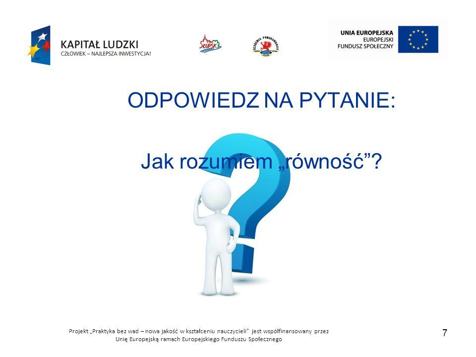"""Projekt """"Praktyka bez wad – nowa jakość w kształceniu nauczycieli jest współfinansowany przez Unię Europejską ramach Europejskiego Funduszu Społecznego 7 ODPOWIEDZ NA PYTANIE: Jak rozumiem """"równość ?"""