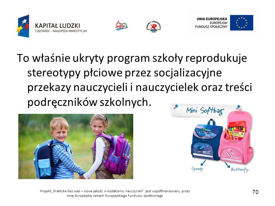 """Projekt """"Praktyka bez wad – nowa jakość w kształceniu nauczycieli jest współfinansowany przez Unię Europejską ramach Europejskiego Funduszu Społecznego 70 To właśnie ukryty program szkoły reprodukuje stereotypy płciowe przez socjalizacyjne przekazy nauczycieli i nauczycielek oraz treści podręczników szkolnych."""