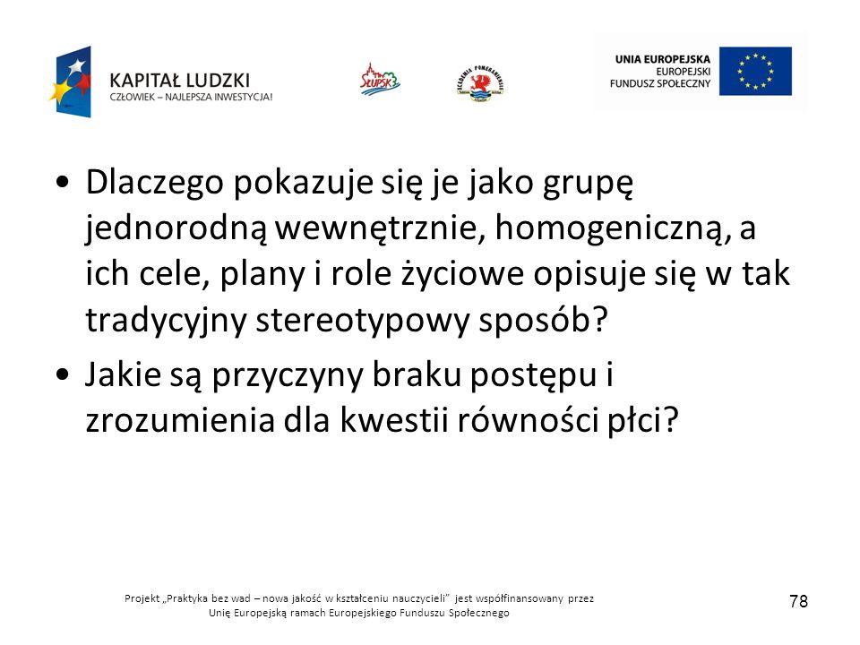 """Projekt """"Praktyka bez wad – nowa jakość w kształceniu nauczycieli jest współfinansowany przez Unię Europejską ramach Europejskiego Funduszu Społecznego 78 Dlaczego pokazuje się je jako grupę jednorodną wewnętrznie, homogeniczną, a ich cele, plany i role życiowe opisuje się w tak tradycyjny stereotypowy sposób."""