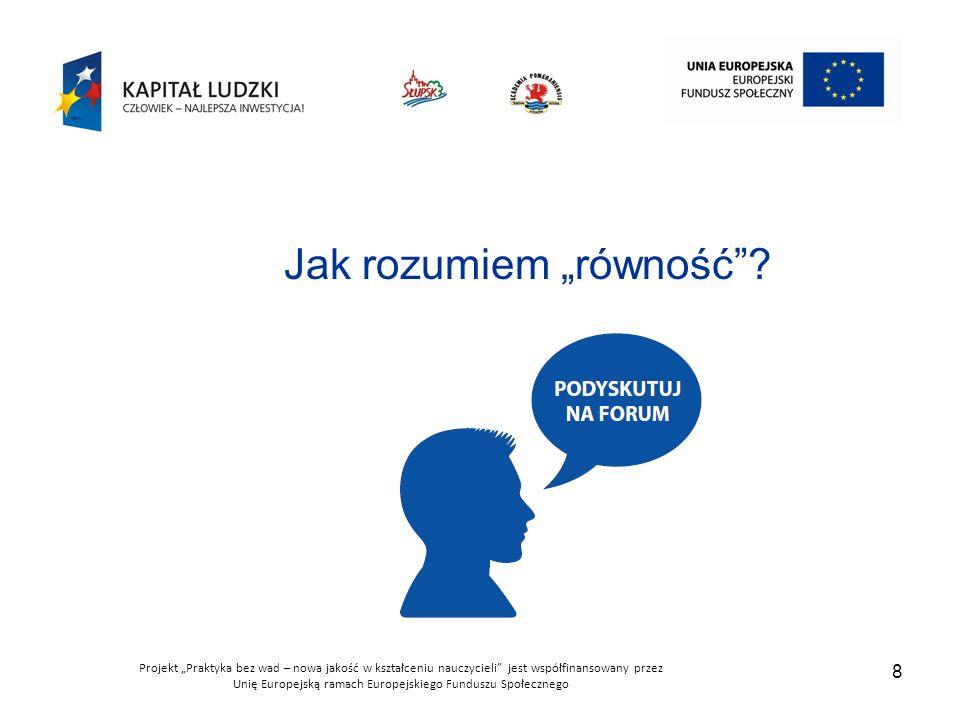"""Projekt """"Praktyka bez wad – nowa jakość w kształceniu nauczycieli jest współfinansowany przez Unię Europejską ramach Europejskiego Funduszu Społecznego 8 Jak rozumiem """"równość ?"""