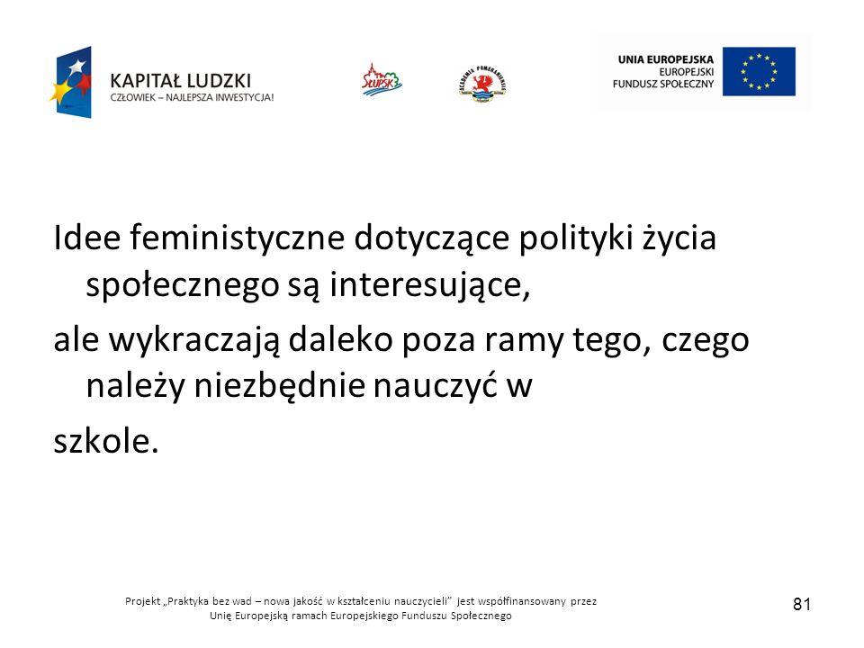 """Projekt """"Praktyka bez wad – nowa jakość w kształceniu nauczycieli jest współfinansowany przez Unię Europejską ramach Europejskiego Funduszu Społecznego 81 Idee feministyczne dotyczące polityki życia społecznego są interesujące, ale wykraczają daleko poza ramy tego, czego należy niezbędnie nauczyć w szkole."""