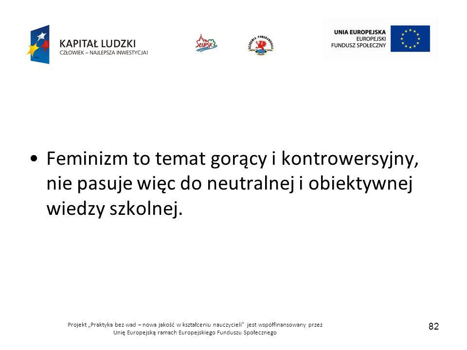 """Projekt """"Praktyka bez wad – nowa jakość w kształceniu nauczycieli jest współfinansowany przez Unię Europejską ramach Europejskiego Funduszu Społecznego 82 Feminizm to temat gorący i kontrowersyjny, nie pasuje więc do neutralnej i obiektywnej wiedzy szkolnej."""