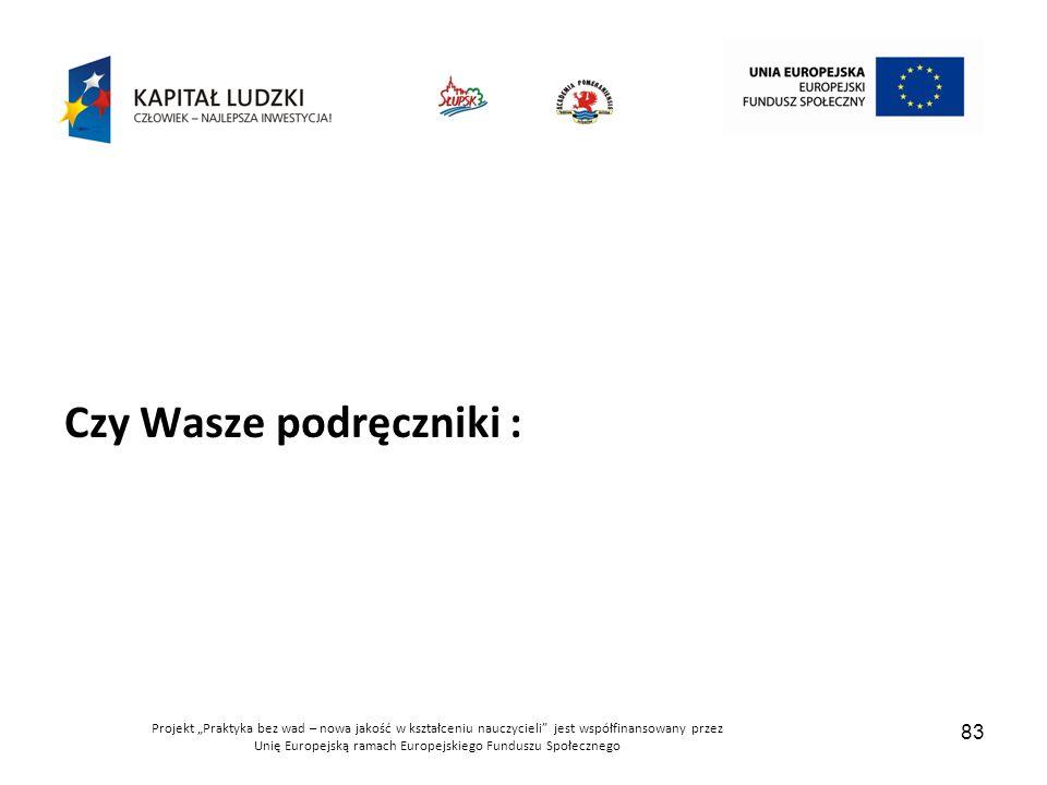 """Projekt """"Praktyka bez wad – nowa jakość w kształceniu nauczycieli jest współfinansowany przez Unię Europejską ramach Europejskiego Funduszu Społecznego 83 Czy Wasze podręczniki :"""