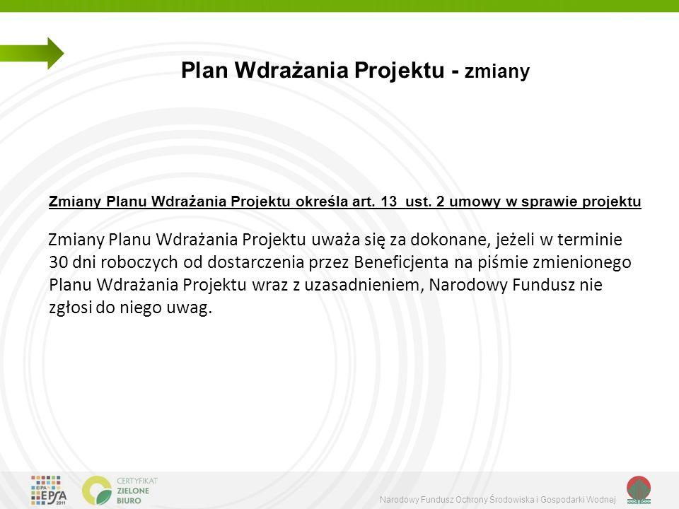 Narodowy Fundusz Ochrony Środowiska i Gospodarki Wodnej Plan Wdrażania Projektu - zmiany Powyższe dotyczy zmian, które nie mają wpływu na zakres, cele i rezultaty Projektu, a skutek finansowy ogranicza się do: zmiany harmonogramu płatności przedstawionego w Planie Wdrażania Projektu, przesunięć między pozycjami budżetowymi wskazanymi w Planie Wdrażania Projektu, z wyłączeniem przesunięć pomiędzy kosztami bezpośrednimi i pośrednimi, przesunięć między działaniami lub do nowych działań, których wartość mająca charakter kumulatywny w okresie realizacji projektu nie przekracza 20% całkowitych kosztów kwalifikowanych, jednak nie więcej niż równowartość kwoty 1 000 000,00 PLN,