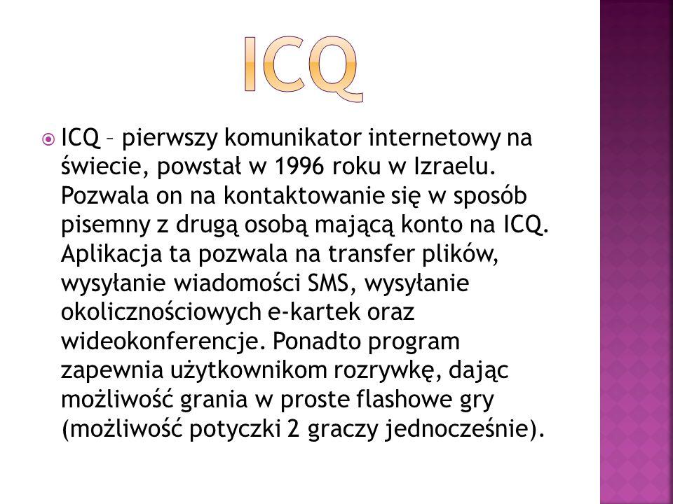  ICQ – pierwszy komunikator internetowy na świecie, powstał w 1996 roku w Izraelu. Pozwala on na kontaktowanie się w sposób pisemny z drugą osobą maj