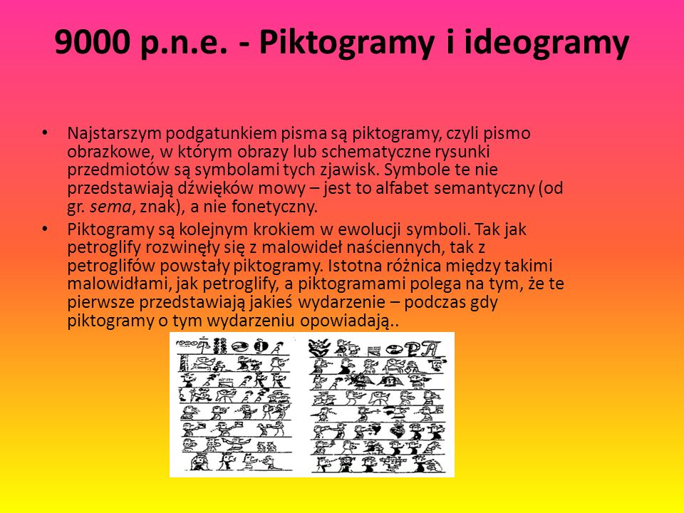 9000 p.n.e. - Piktogramy i ideogramy Najstarszym podgatunkiem pisma są piktogramy, czyli pismo obrazkowe, w którym obrazy lub schematyczne rysunki prz