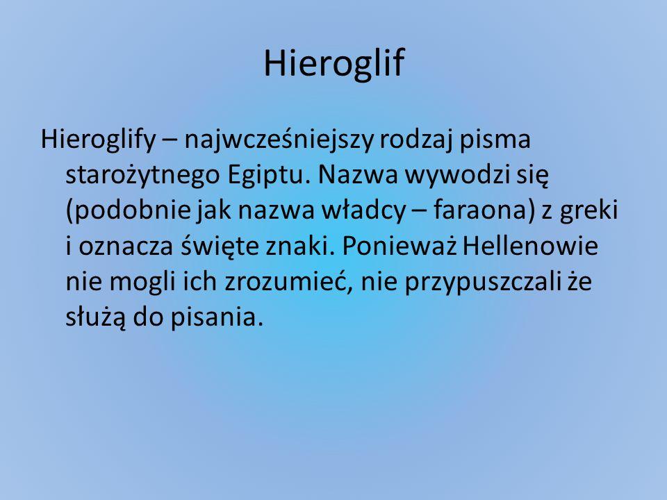 Hieroglif Hieroglify – najwcześniejszy rodzaj pisma starożytnego Egiptu. Nazwa wywodzi się (podobnie jak nazwa władcy – faraona) z greki i oznacza świ