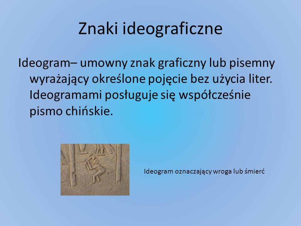 Znaki ideograficzne Ideogram– umowny znak graficzny lub pisemny wyrażający określone pojęcie bez użycia liter. Ideogramami posługuje się współcześnie