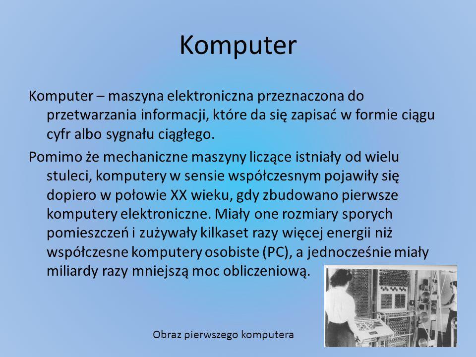 Komputer Komputer – maszyna elektroniczna przeznaczona do przetwarzania informacji, które da się zapisać w formie ciągu cyfr albo sygnału ciągłego. Po