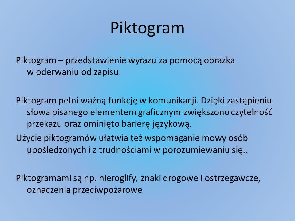 Piktogram Piktogram – przedstawienie wyrazu za pomocą obrazka w oderwaniu od zapisu. Piktogram pełni ważną funkcję w komunikacji. Dzięki zastąpieniu s