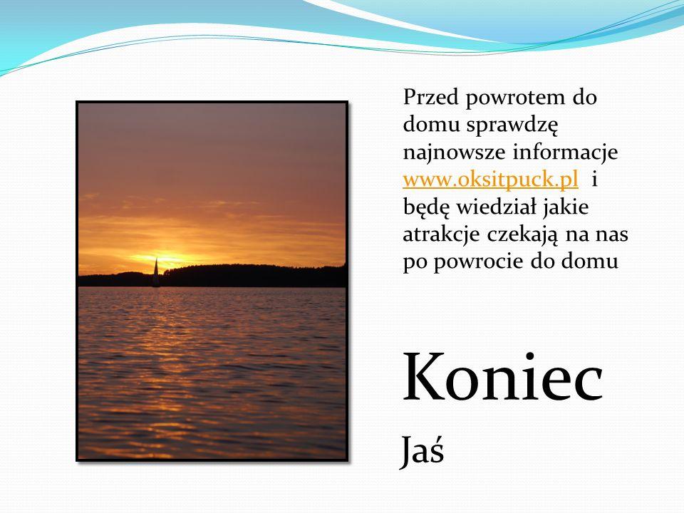Koniec Jaś Przed powrotem do domu sprawdzę najnowsze informacje www.oksitpuck.pl i będę wiedział jakie atrakcje czekają na nas po powrocie do domu www
