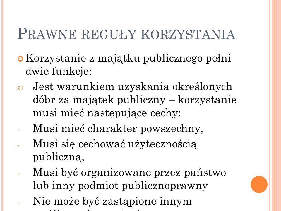 P RAWNE REGUŁY KORZYSTANIA Korzystanie z majątku publicznego pełni dwie funkcje: a) Jest warunkiem uzyskania określonych dóbr za majątek publiczny – korzystanie musi mieć następujące cechy: - Musi mieć charakter powszechny, - Musi się cechować użytecznością publiczną, - Musi być organizowane przez państwo lub inny podmiot publicznoprawny - Nie może być zastąpione innym możliwym korzystaniem, - Nie może tolerować innego, jednoczesnego korzystania prywatnego z majątku publicznego,