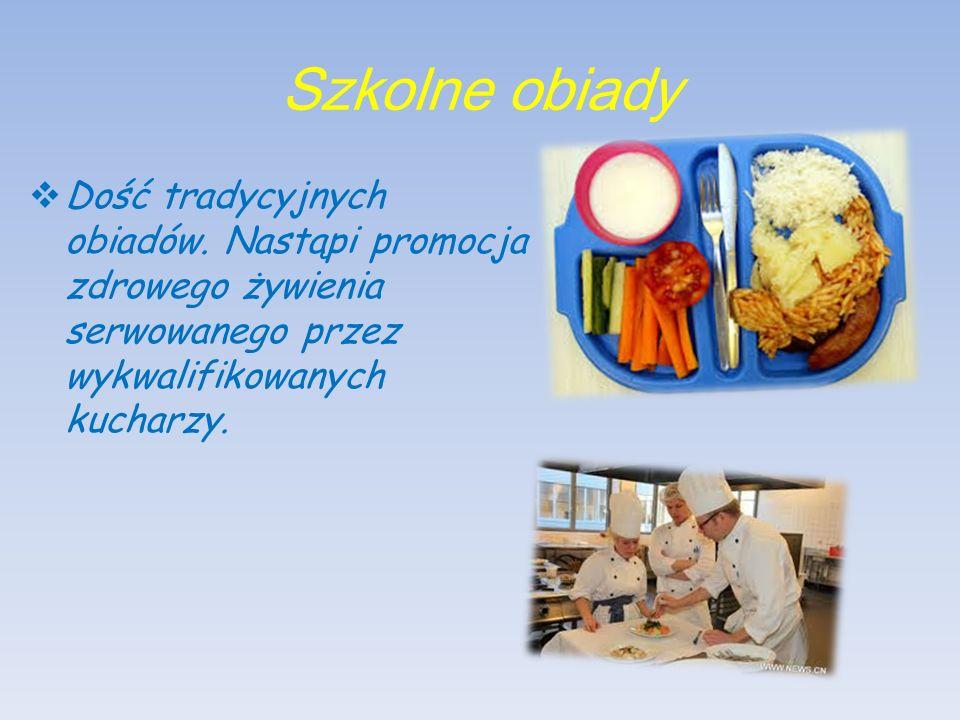 Szkolne obiady  Dość tradycyjnych obiadów. Nastąpi promocja zdrowego żywienia serwowanego przez wykwalifikowanych kucharzy.