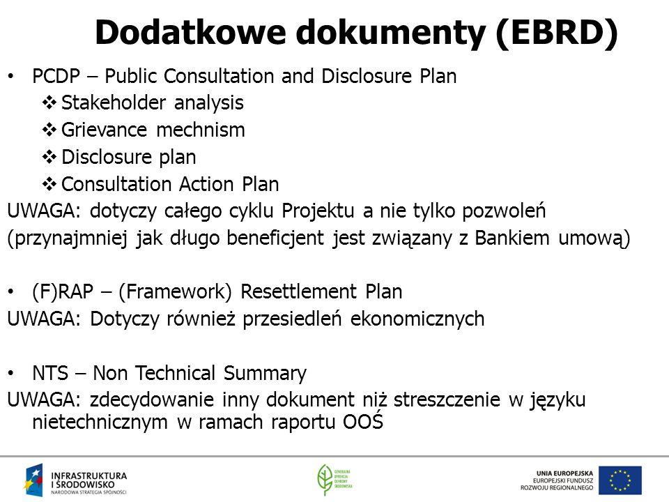 Dodatkowe dokumenty (EBRD) PCDP – Public Consultation and Disclosure Plan  Stakeholder analysis  Grievance mechnism  Disclosure plan  Consultation Action Plan UWAGA: dotyczy całego cyklu Projektu a nie tylko pozwoleń (przynajmniej jak długo beneficjent jest związany z Bankiem umową) (F)RAP – (Framework) Resettlement Plan UWAGA: Dotyczy również przesiedleń ekonomicznych NTS – Non Technical Summary UWAGA: zdecydowanie inny dokument niż streszczenie w języku nietechnicznym w ramach raportu OOŚ