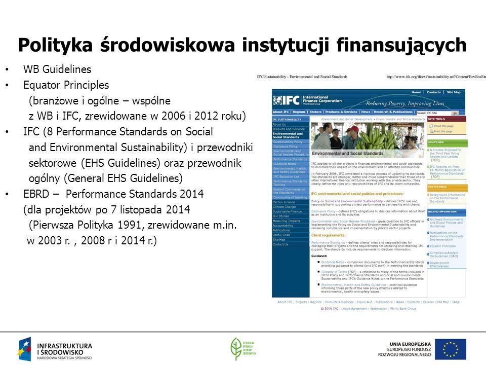 Polityka środowiskowa instytucji finansujących WB Guidelines Equator Principles (branżowe i ogólne – wspólne z WB i IFC, zrewidowane w 2006 i 2012 roku) IFC (8 Performance Standards on Social and Environmental Sustainability) i przewodniki sektorowe (EHS Guidelines) oraz przewodnik ogólny (General EHS Guidelines) EBRD – Performance Standards 2014 (dla projektów po 7 listopada 2014 (Pierwsza Polityka 1991, zrewidowane m.in.