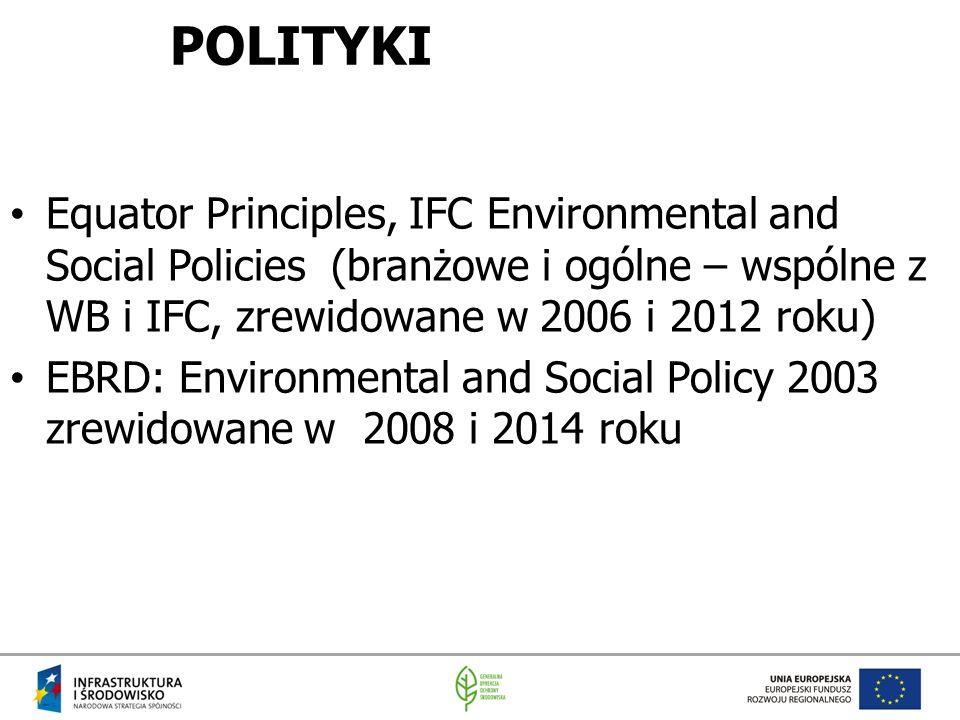 POLITYKI Equator Principles, IFC Environmental and Social Policies (branżowe i ogólne – wspólne z WB i IFC, zrewidowane w 2006 i 2012 roku) EBRD: Environmental and Social Policy 2003 zrewidowane w 2008 i 2014 roku