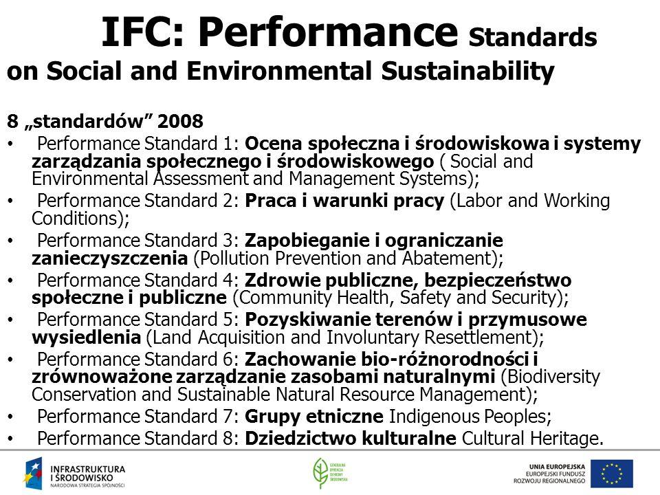 """IFC: Performance Standards on Social and Environmental Sustainability 8 """"standardów 2008 Performance Standard 1: Ocena społeczna i środowiskowa i systemy zarządzania społecznego i środowiskowego ( Social and Environmental Assessment and Management Systems); Performance Standard 2: Praca i warunki pracy (Labor and Working Conditions); Performance Standard 3: Zapobieganie i ograniczanie zanieczyszczenia (Pollution Prevention and Abatement); Performance Standard 4: Zdrowie publiczne, bezpieczeństwo społeczne i publiczne (Community Health, Safety and Security); Performance Standard 5: Pozyskiwanie terenów i przymusowe wysiedlenia (Land Acquisition and Involuntary Resettlement); Performance Standard 6: Zachowanie bio-różnorodności i zrównoważone zarządzanie zasobami naturalnymi (Biodiversity Conservation and Sustainable Natural Resource Management); Performance Standard 7: Grupy etniczne Indigenous Peoples; Performance Standard 8: Dziedzictwo kulturalne Cultural Heritage."""