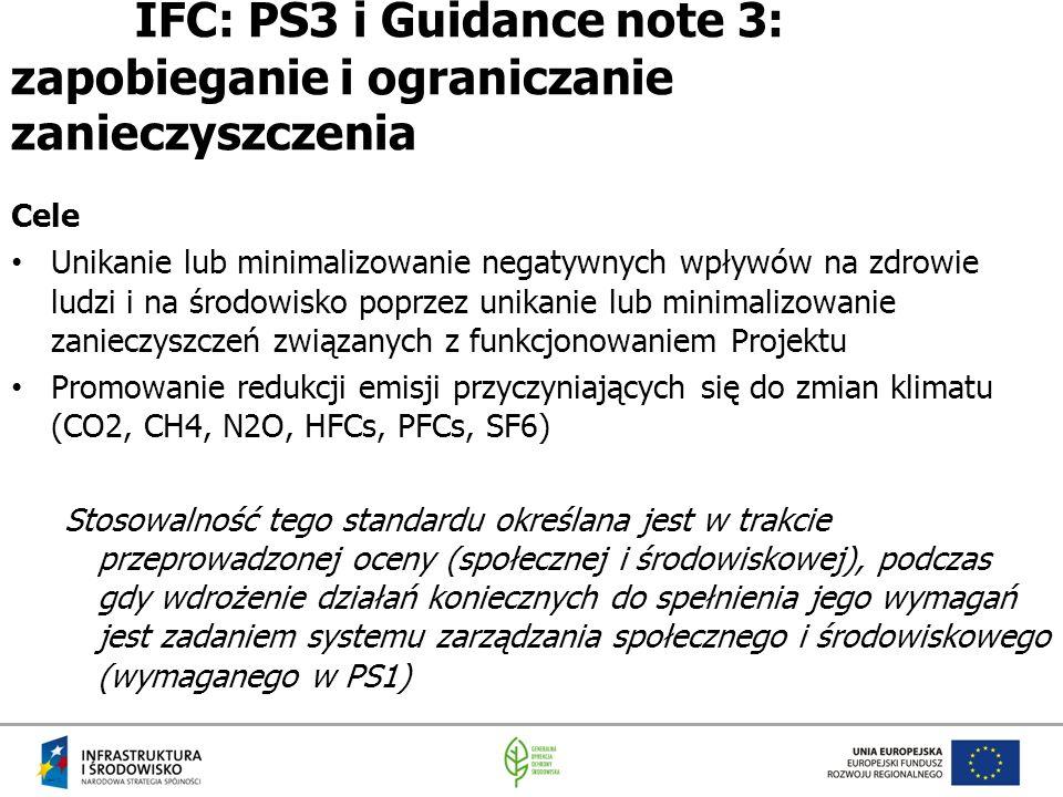 IFC: PS3 i Guidance note 3: zapobieganie i ograniczanie zanieczyszczenia Cele Unikanie lub minimalizowanie negatywnych wpływów na zdrowie ludzi i na środowisko poprzez unikanie lub minimalizowanie zanieczyszczeń związanych z funkcjonowaniem Projektu Promowanie redukcji emisji przyczyniających się do zmian klimatu (CO2, CH4, N2O, HFCs, PFCs, SF6) Stosowalność tego standardu określana jest w trakcie przeprowadzonej oceny (społecznej i środowiskowej), podczas gdy wdrożenie działań koniecznych do spełnienia jego wymagań jest zadaniem systemu zarządzania społecznego i środowiskowego (wymaganego w PS1)