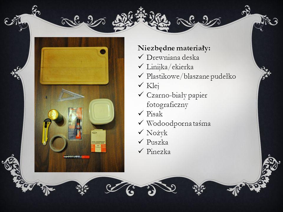 Niezbędne materiały: Drewniana deska Linijka/ekierka Plastikowe/blaszane pudełko Klej Czarno-biały papier fotograficzny Pisak Wodoodporna taśma Nożyk