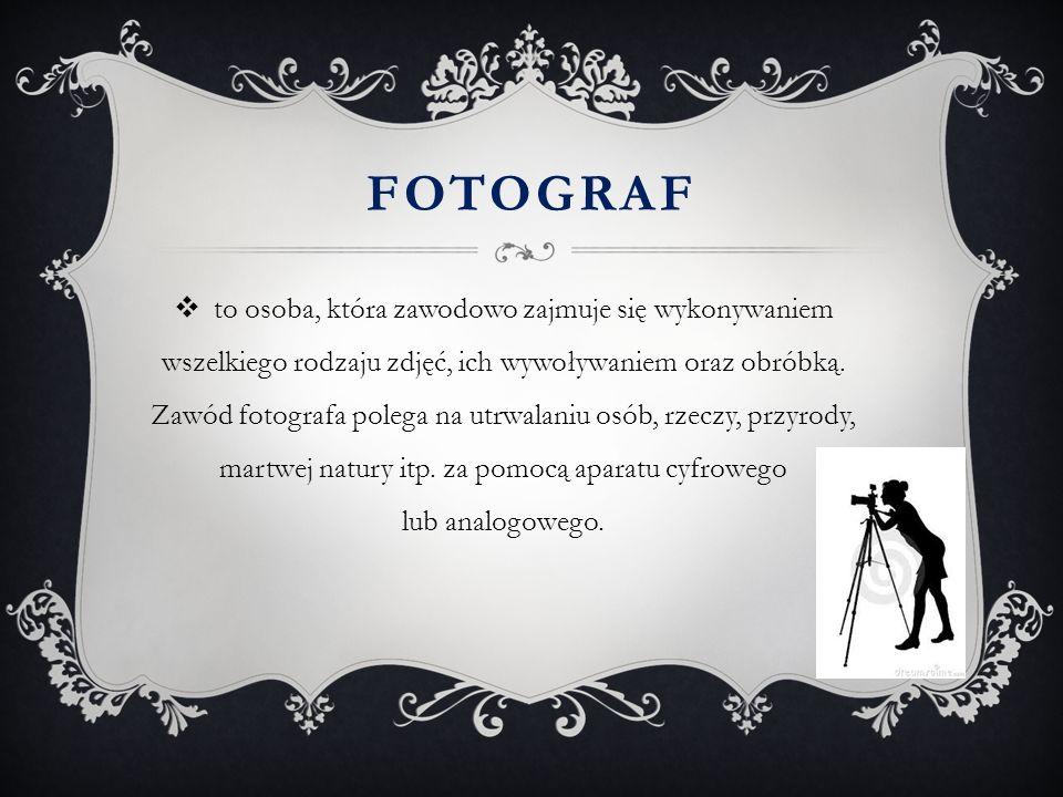 FOTOGRAF  to osoba, która zawodowo zajmuje się wykonywaniem wszelkiego rodzaju zdjęć, ich wywoływaniem oraz obróbką. Zawód fotografa polega na utrwal