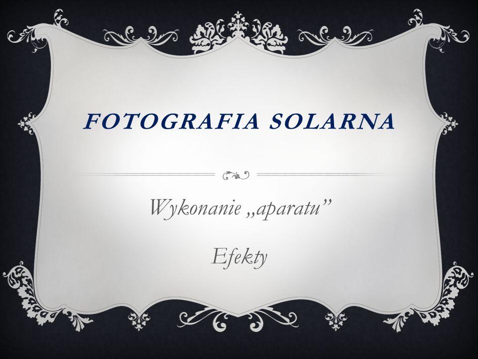 """FOTOGRAFIA SOLARNA Wykonanie """"aparatu"""" Efekty"""
