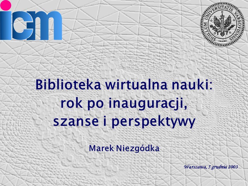Biblioteka wirtualna nauki: rok po inauguracji, szanse i perspektywy Marek Niezgódka Warszawa, 5 grudnia 2003