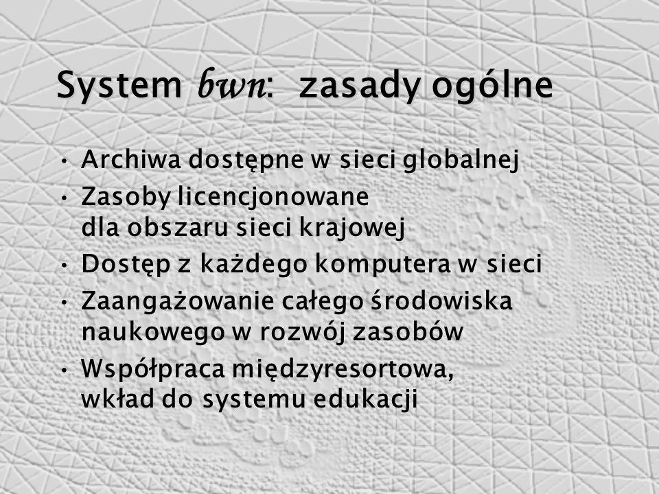 System bwn : zasady ogólne Archiwa dostępne w sieci globalnej Zasoby licencjonowane dla obszaru sieci krajowej Dostęp z każdego komputera w sieci Zaangażowanie całego środowiska naukowego w rozwój zasobów Współpraca międzyresortowa, wkład do systemu edukacji