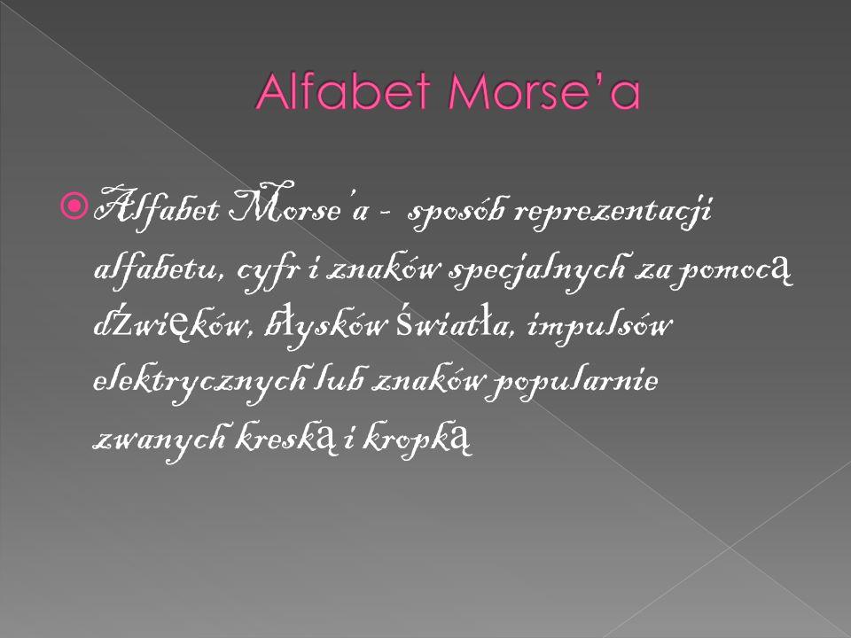  Alfabet Morse'a - sposób reprezentacji alfabetu, cyfr i znaków specjalnych za pomoc ą d ź wi ę ków, b ł ysków ś wiat ł a, impulsów elektrycznych lub znaków popularnie zwanych kresk ą i kropk ą