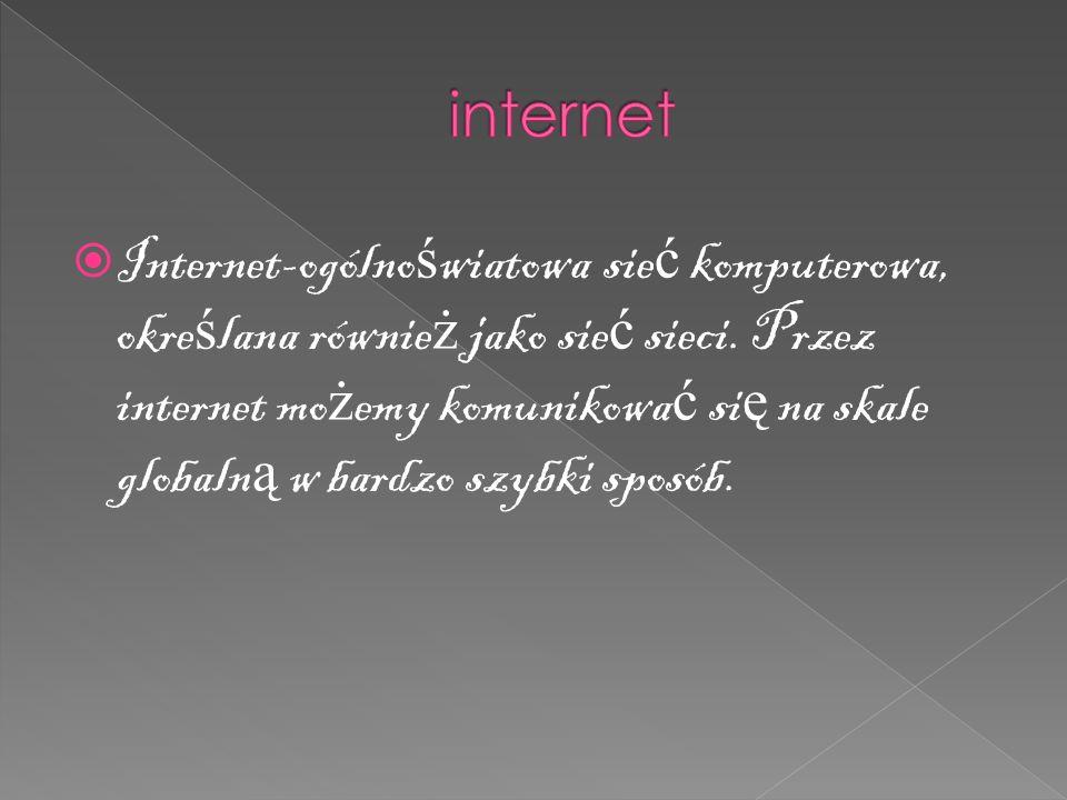  Internet-ogólno ś wiatowa sie ć komputerowa, okre ś lana równie ż jako sie ć sieci.