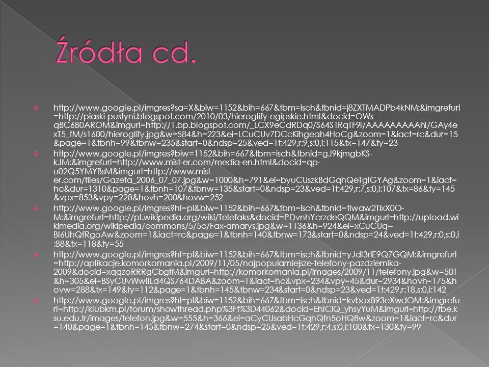  http://www.google.pl/imgres?sa=X&biw=1152&bih=667&tbm=isch&tbnid=j8ZXTMADPb4kNM:&imgrefurl =http://piaski-pustyni.blogspot.com/2010/03/hieroglify-egipskie.html&docid=OWs- qBC6B0AROM&imgurl=http://1.bp.blogspot.com/_LCX9eCdRDq0/S64S1RqTF9I/AAAAAAAAAhI/GAy4e xT5_fM/s1600/hieroglify.jpg&w=584&h=223&ei=LCuCUv7DCcKihgeah4HoCg&zoom=1&iact=rc&dur=15 &page=1&tbnh=99&tbnw=235&start=0&ndsp=25&ved=1t:429,r:9,s:0,i:115&tx=147&ty=23  http://www.google.pl/imgres?biw=1152&bih=667&tbm=isch&tbnid=gJ9kjmgbKS- kJM:&imgrefurl=http://www.mist-er.com/media-en.html&docid=qp- u02Q5YMYBsM&imgurl=http://www.mist- er.com/files/Gazeta_2006_07_07.jpg&w=1000&h=791&ei=byuCUszkBdGqhQeTgIGYAg&zoom=1&iact= hc&dur=1310&page=1&tbnh=107&tbnw=135&start=0&ndsp=23&ved=1t:429,r:7,s:0,i:107&tx=86&ty=145 &vpx=853&vpy=228&hovh=200&hovw=252  http://www.google.pl/imgres?hl=pl&biw=1152&bih=667&tbm=isch&tbnid=tIwaw2TIxX0O- M:&imgrefurl=http://pl.wikipedia.org/wiki/Telefaks&docid=PDvnhYcrzdeQQM&imgurl=http://upload.wi kimedia.org/wikipedia/commons/5/5c/Fax-amarys.jpg&w=1136&h=924&ei=xCuCUq-- BI6UhQfRgoAw&zoom=1&iact=rc&page=1&tbnh=140&tbnw=173&start=0&ndsp=24&ved=1t:429,r:0,s:0,i :88&tx=118&ty=55  http://www.google.pl/imgres?hl=pl&biw=1152&bih=667&tbm=isch&tbnid=yJdI3rIE9Q7GQM:&imgrefurl =http://aplikacje.komorkomania.pl/2009/11/05/najpopularniejsze-telefony-pazdziernika- 2009&docid=xqqzoRRRgCbgfM&imgurl=http://komorkomania.pl/images/2009/11/telefony.jpg&w=501 &h=305&ei=BSyCUvWwIILd4QS764DABA&zoom=1&iact=hc&vpx=234&vpy=45&dur=2934&hovh=175&h ovw=288&tx=149&ty=112&page=1&tbnh=145&tbnw=234&start=0&ndsp=23&ved=1t:429,r:18,s:0,i:142  http://www.google.pl/imgres?hl=pl&biw=1152&bih=667&tbm=isch&tbnid=kvboxB93eXwdOM:&imgrefu rl=http://klubkm.pl/forum/showthread.php%3Ft%3D44062&docid=EhIClQ_yhsyYuM&imgurl=http://fbe.k su.edu.tr/images/telefon.jpg&w=555&h=366&ei=aCyCUsabHcGqhQfn5oHQBw&zoom=1&iact=rc&dur =140&page=1&tbnh=145&tbnw=274&start=0&ndsp=25&ved=1t:429,r:4,s:0,i:100&tx=130&ty=99