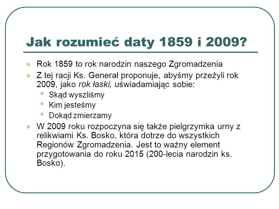 Jak rozumieć daty 1859 i 2009? Rok 1859 to rok narodzin naszego Zgromadzenia Z tej racji Ks. Generał proponuje, abyśmy przeżyli rok 2009, jako rok łas