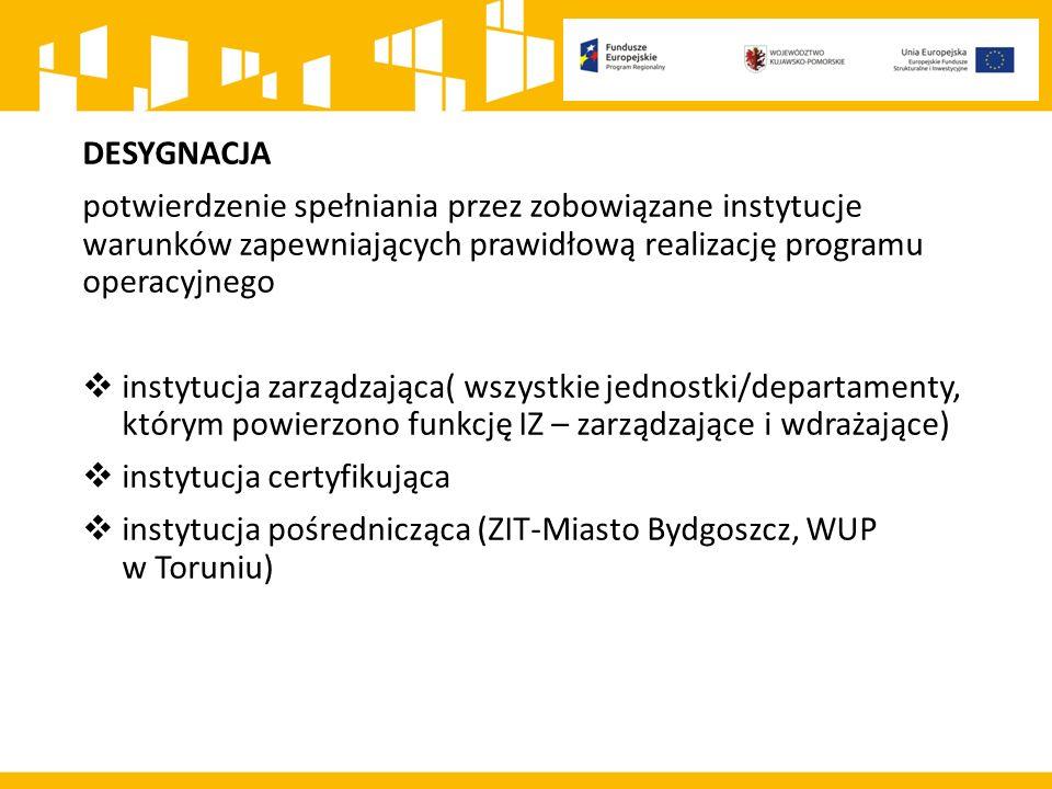 DESYGNACJA potwierdzenie spełniania przez zobowiązane instytucje warunków zapewniających prawidłową realizację programu operacyjnego  instytucja zarządzająca( wszystkie jednostki/departamenty, którym powierzono funkcję IZ – zarządzające i wdrażające)  instytucja certyfikująca  instytucja pośrednicząca (ZIT-Miasto Bydgoszcz, WUP w Toruniu)